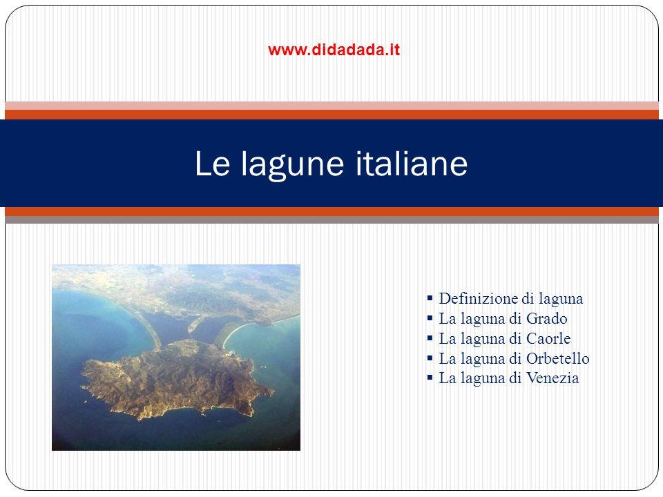 Le lagune italiane Definizione di laguna La laguna di Grado La laguna di Caorle La laguna di Orbetello La laguna di Venezia www.didadada.it