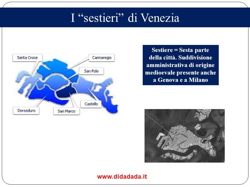 I sestieri di Venezia Sestiere = Sesta parte della città. Suddivisione amministrativa di origine medioevale presente anche a Genova e a Milano www.did