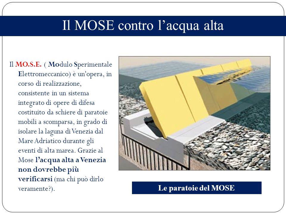 Il MOSE contro lacqua alta Il MO.S.E. ( Modulo Sperimentale Elettromeccanico) è un'opera, in corso di realizzazione, consistente in un sistema integra