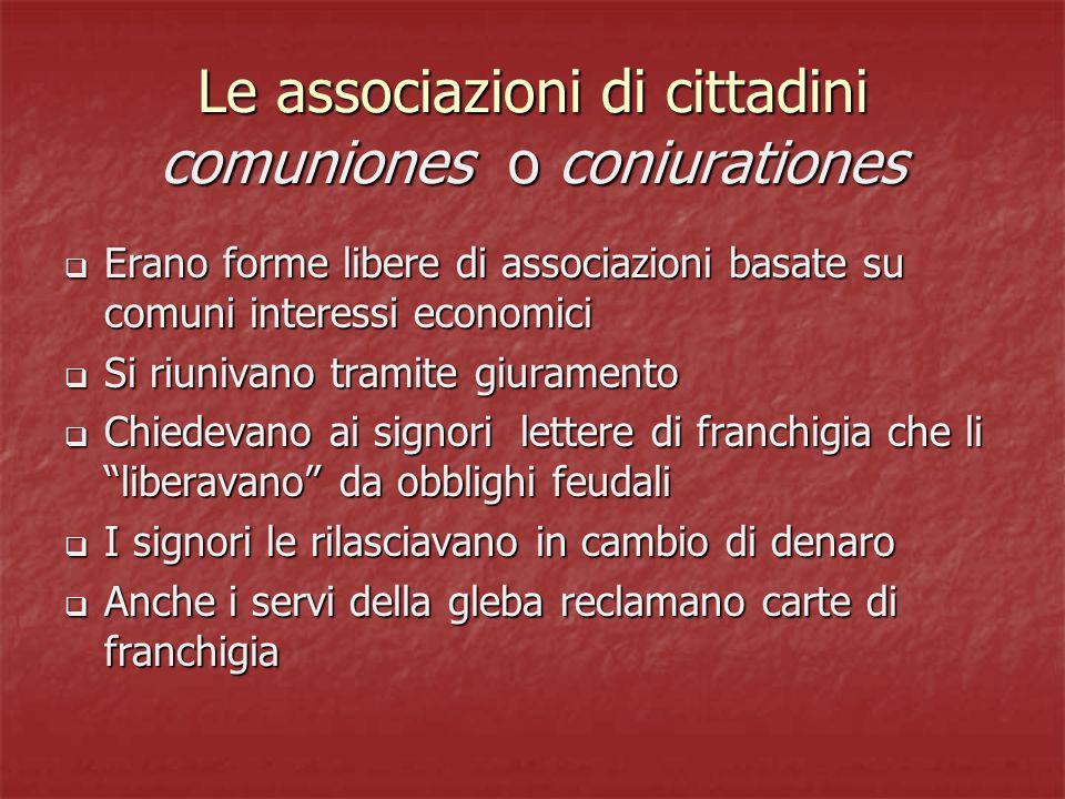 Le associazioni di cittadini comuniones o coniurationes Erano forme libere di associazioni basate su comuni interessi economici Erano forme libere di