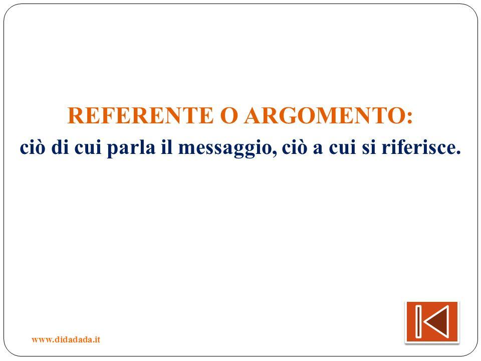 REFERENTE O ARGOMENTO: ciò di cui parla il messaggio, ciò a cui si riferisce. www.didadada.it
