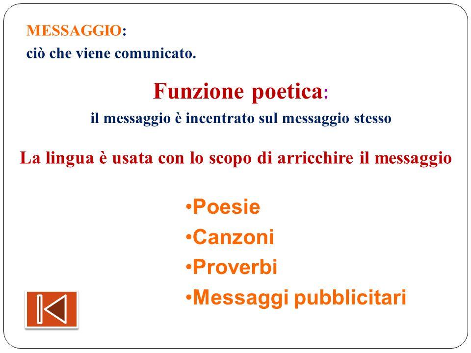 MESSAGGIO: ciò che viene comunicato. Funzione poetica : il messaggio è incentrato sul messaggio stesso La lingua è usata con lo scopo di arricchire il