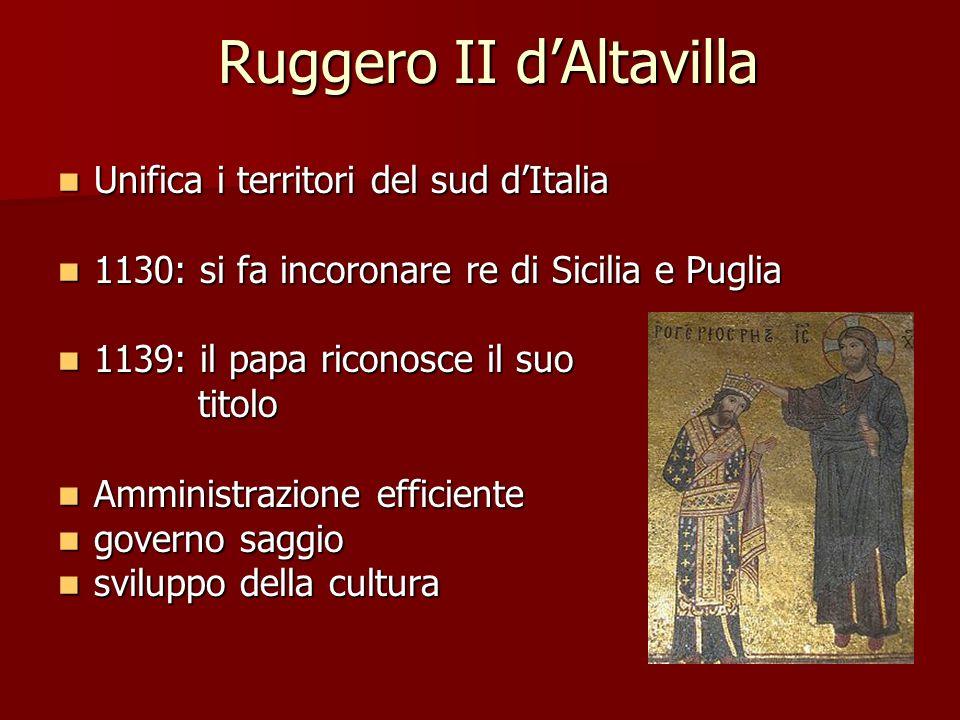 Ruggero II dAltavilla Unifica i territori del sud dItalia Unifica i territori del sud dItalia 1130: si fa incoronare re di Sicilia e Puglia 1130: si f