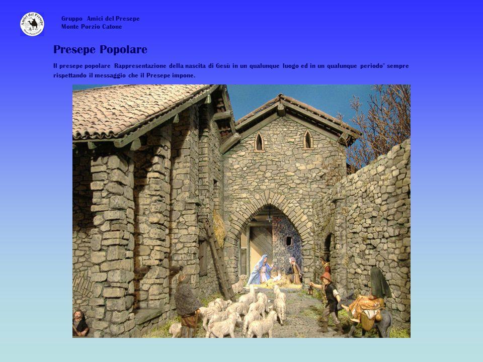 Gruppo Amici del Presepe Monte Porzio Catone Presepe Popolare Il presepe popolare Rappresentazione della nascita di Gesù in un qualunque luogo ed in un qualunque periodo sempre rispettando il messaggio che il Presepe impone.