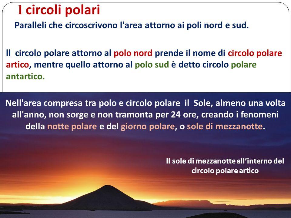 l circoli polari Paralleli che circoscrivono l'area attorno ai poli nord e sud. ll circolo polare attorno al polo nord prende il nome di circolo polar