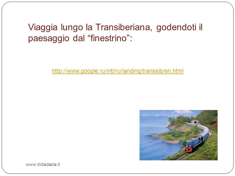www.didadada.it http://www.google.ru/intl/ru/landing/transsib/en.html Viaggia lungo la Transiberiana, godendoti il paesaggio dal finestrino: