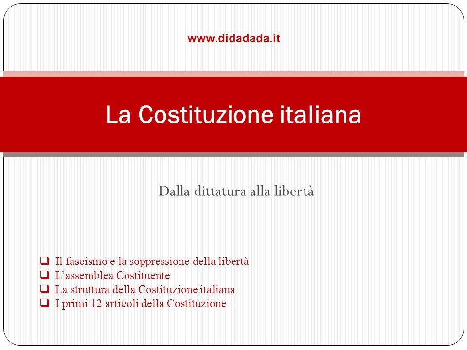 Dalla dittatura alla libertà www.didadada.it La Costituzione italiana Il fascismo e la soppressione della libertà Lassemblea Costituente La struttura