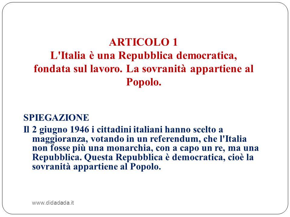 www.didadada.it ARTICOLO 1 L'Italia è una Repubblica democratica, fondata sul lavoro. La sovranità appartiene al Popolo. SPIEGAZIONE Il 2 giugno 1946