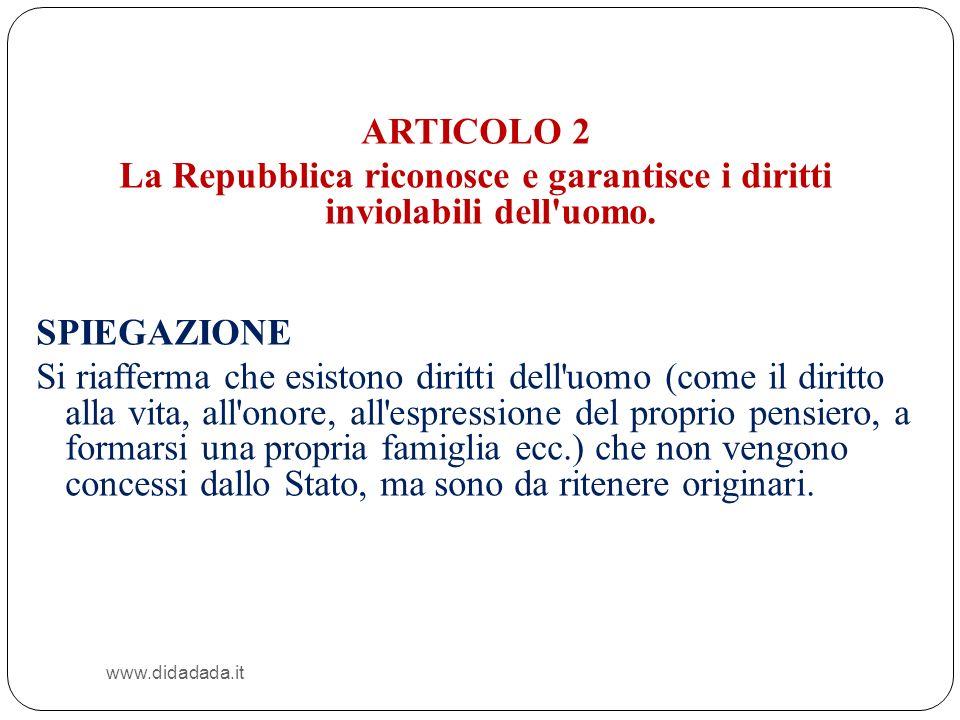 www.didadada.it ARTICOLO 2 La Repubblica riconosce e garantisce i diritti inviolabili dell'uomo. SPIEGAZIONE Si riafferma che esistono diritti dell'uo
