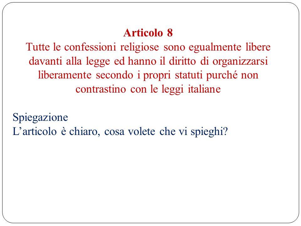 Articolo 8 Tutte le confessioni religiose sono egualmente libere davanti alla legge ed hanno il diritto di organizzarsi liberamente secondo i propri s
