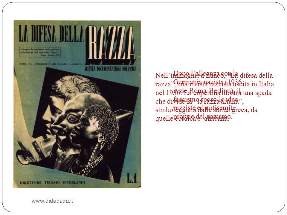 www.didadada.it Dopo lalleanza con la Germania nazista (1936, Asse Roma-Berlino), il fascismo sposò le idee razziste ed antisemite proprie del nazismo