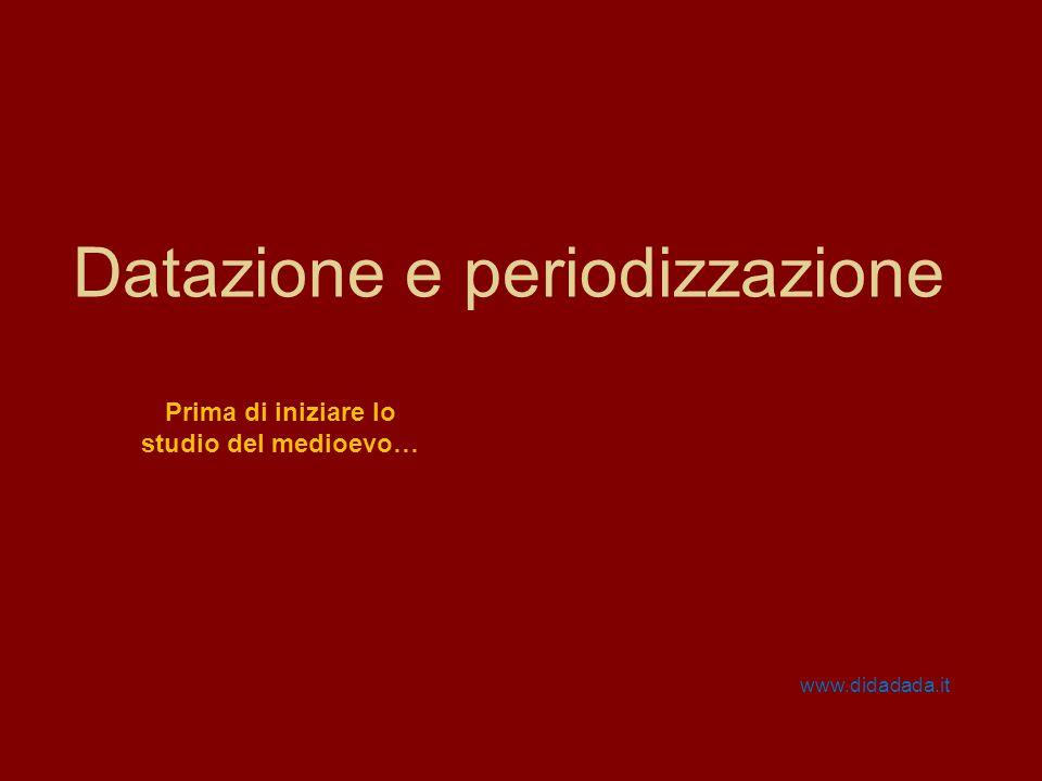 Datazione e periodizzazione www.didadada.it Prima di iniziare lo studio del medioevo…