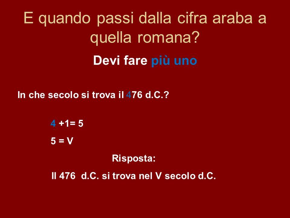 E quando passi dalla cifra araba a quella romana? Devi fare più uno In che secolo si trova il 476 d.C.? 4 +1= 5 5 = V Risposta: Il 476 d.C. si trova n