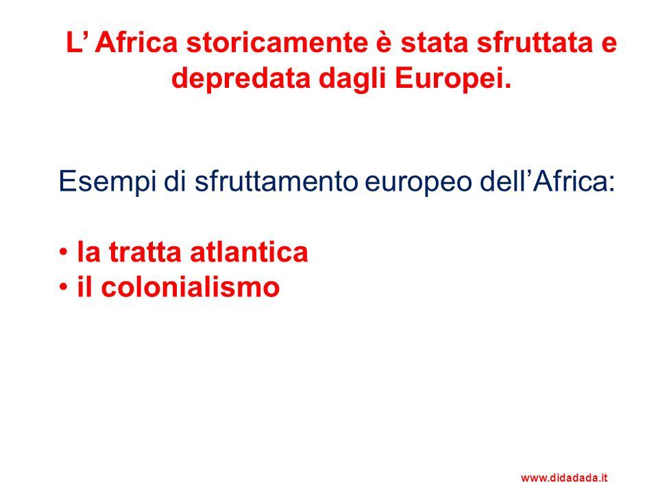 L Africa storicamente è stata sfruttata e depredata dagli Europei. Esempi di sfruttamento europeo dellAfrica: la tratta atlantica il colonialismo www.