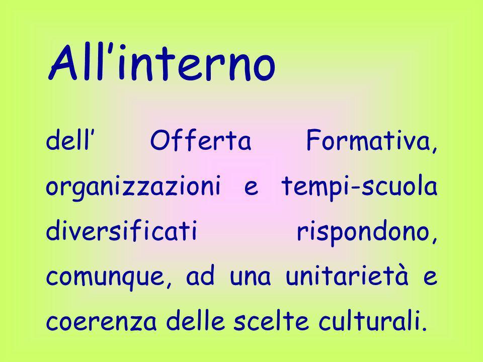 Allinterno dell Offerta Formativa, organizzazioni e tempi-scuola diversificati rispondono, comunque, ad una unitarietà e coerenza delle scelte cultura