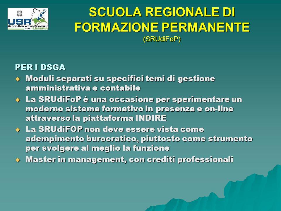 PER I DSGA Moduli separati su specifici temi di gestione amministrativa e contabile Moduli separati su specifici temi di gestione amministrativa e contabile La SRUdiFoP è una occasione per sperimentare un moderno sistema formativo in presenza e on-line attraverso la piattaforma INDIRE La SRUdiFoP è una occasione per sperimentare un moderno sistema formativo in presenza e on-line attraverso la piattaforma INDIRE La SRUdiFOP non deve essere vista come adempimento burocratico, piuttosto come strumento per svolgere al meglio la funzione La SRUdiFOP non deve essere vista come adempimento burocratico, piuttosto come strumento per svolgere al meglio la funzione Master in management, con crediti professionali Master in management, con crediti professionali SCUOLA REGIONALE DI FORMAZIONE PERMANENTE (SRUdiFoP)