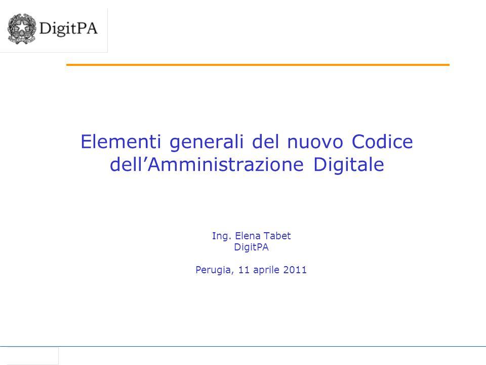 Elementi generali del nuovo Codice dellAmministrazione Digitale Ing. Elena Tabet DigitPA Perugia, 11 aprile 2011