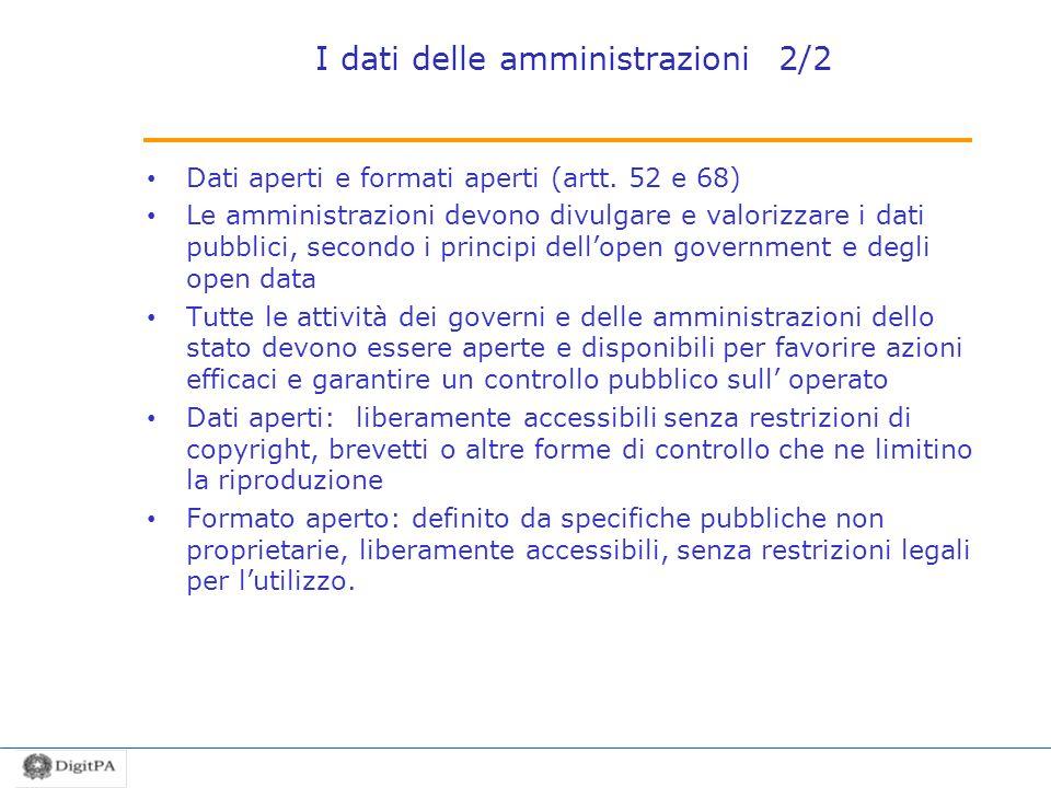 I dati delle amministrazioni 2/2 Dati aperti e formati aperti (artt. 52 e 68) Le amministrazioni devono divulgare e valorizzare i dati pubblici, secon