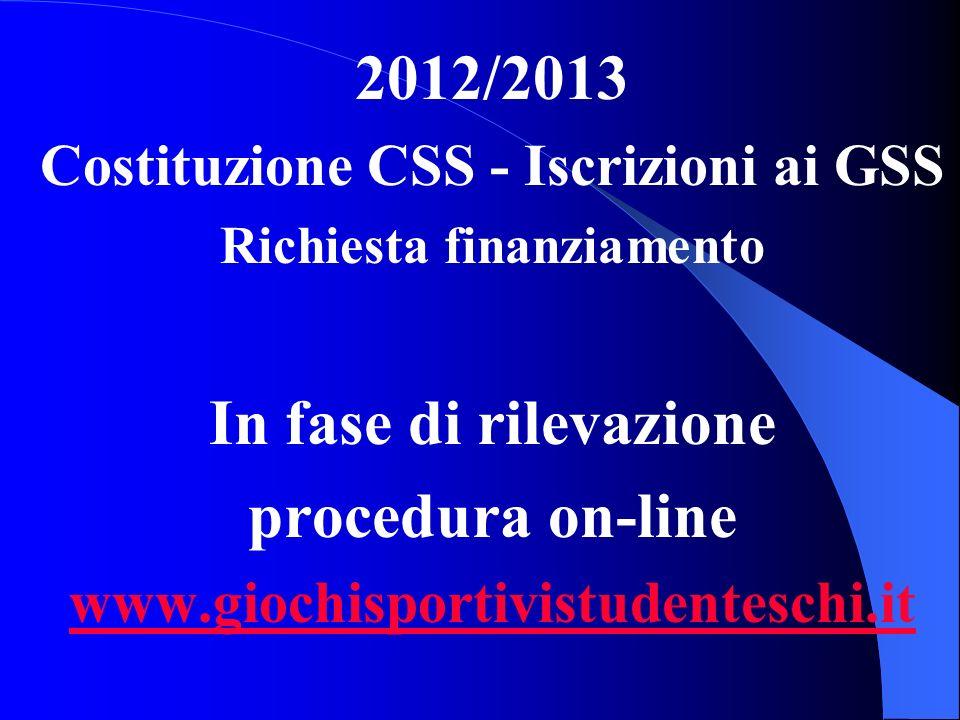 2012/2013 Costituzione CSS - Iscrizioni ai GSS Richiesta finanziamento In fase di rilevazione procedura on-line www.giochisportivistudenteschi.it