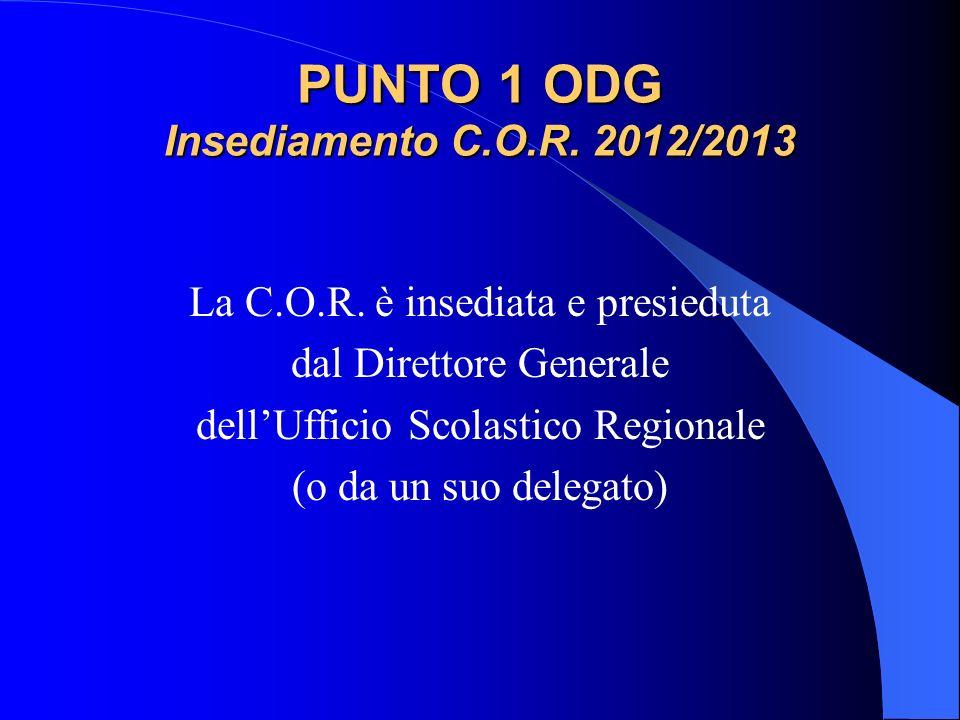 PUNTO 1 ODG Insediamento C.O.R. 2012/2013 La C.O.R. è insediata e presieduta dal Direttore Generale dellUfficio Scolastico Regionale (o da un suo dele