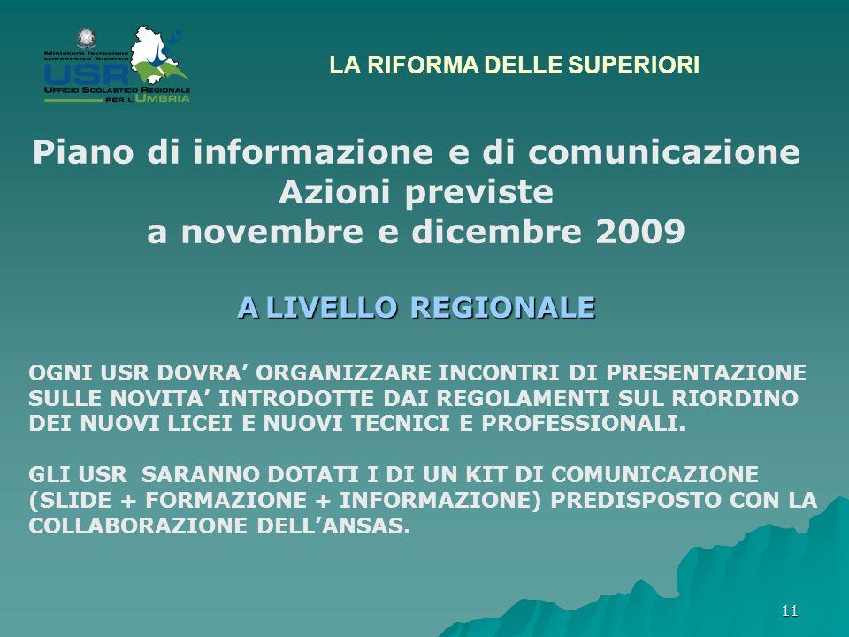 11 LA RIFORMA DELLE SUPERIORI Piano di informazione e di comunicazione Azioni previste a novembre e dicembre 2009 A LIVELLO REGIONALE OGNI USR DOVRA ORGANIZZARE INCONTRI DI PRESENTAZIONE SULLE NOVITA INTRODOTTE DAI REGOLAMENTI SUL RIORDINO DEI NUOVI LICEI E NUOVI TECNICI E PROFESSIONALI.