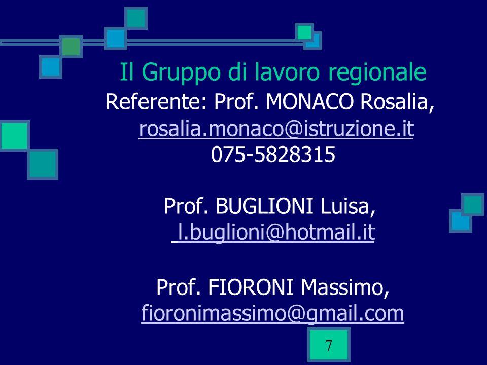 7 Il Gruppo di lavoro regionale Referente: Prof. MONACO Rosalia, rosalia.monaco@istruzione.it 075-5828315 Prof. BUGLIONI Luisa, l.buglioni@hotmail.it
