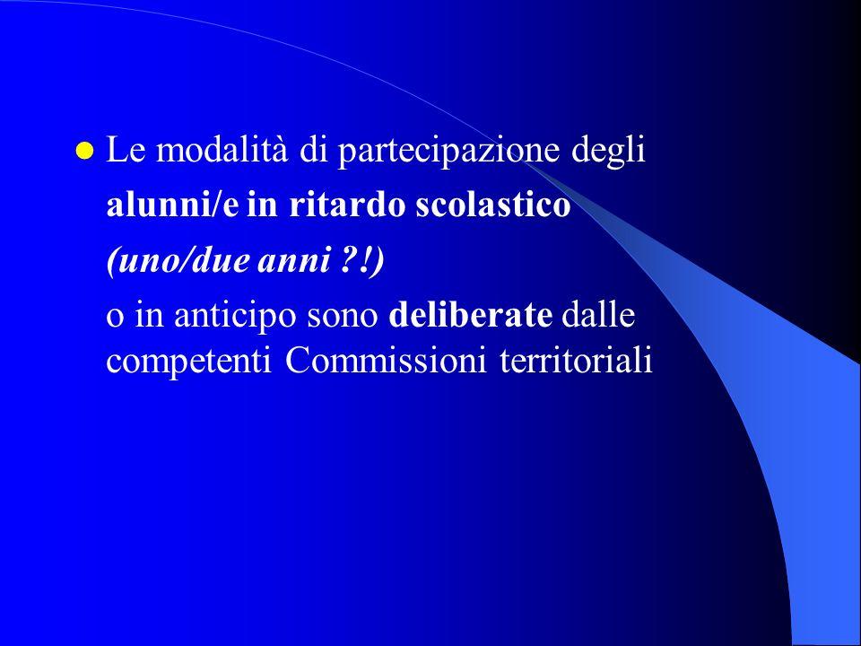 Le modalità di partecipazione degli alunni/e in ritardo scolastico (uno/due anni !) o in anticipo sono deliberate dalle competenti Commissioni territoriali