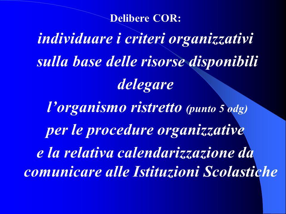 Delibere COR: individuare i criteri organizzativi sulla base delle risorse disponibili delegare lorganismo ristretto (punto 5 odg) per le procedure organizzative e la relativa calendarizzazione da comunicare alle Istituzioni Scolastiche