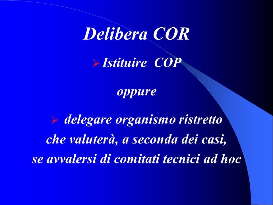 Delibera COR Istituire COP oppure delegare organismo ristretto che valuterà, a seconda dei casi, se avvalersi di comitati tecnici ad hoc