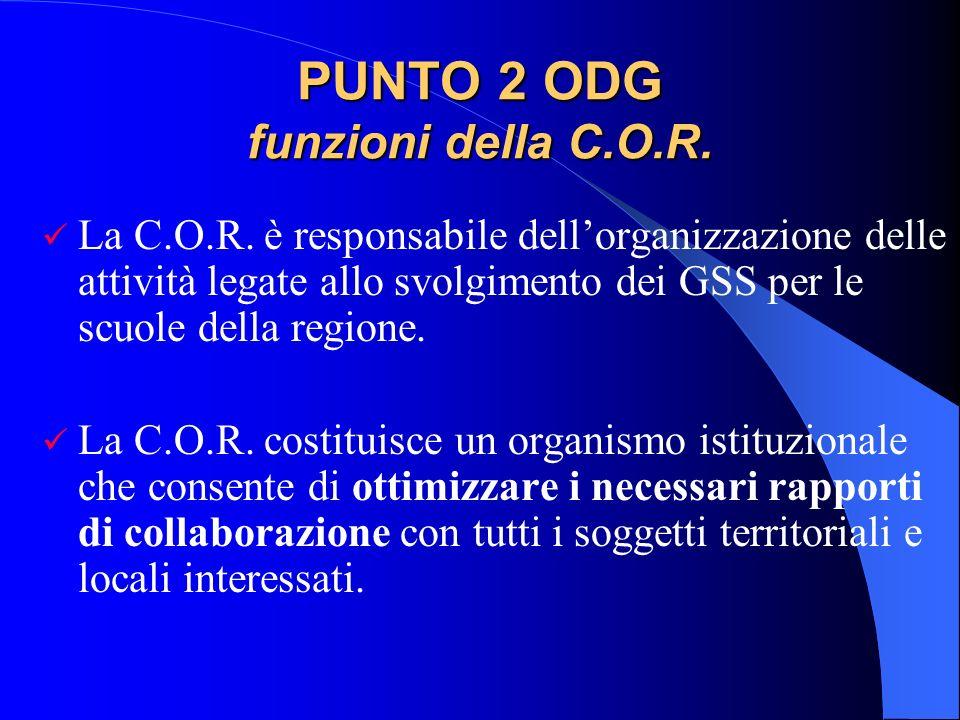 PUNTO 2 ODG funzioni della C.O.R. La C.O.R. è responsabile dellorganizzazione delle attività legate allo svolgimento dei GSS per le scuole della regio