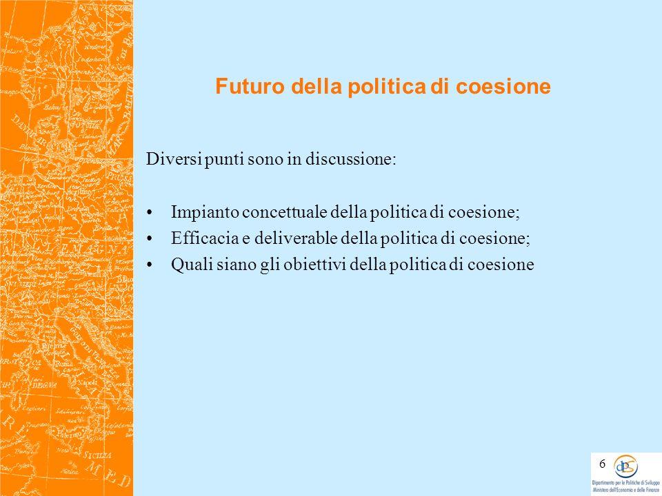 Futuro della politica di coesione Diversi punti sono in discussione: Impianto concettuale della politica di coesione; Efficacia e deliverable della po