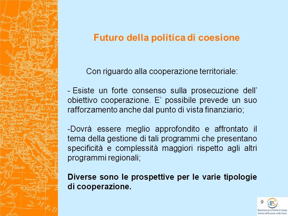 Futuro della politica di coesione 9 Con riguardo alla cooperazione territoriale: - Esiste un forte consenso sulla prosecuzione dell obiettivo cooperaz