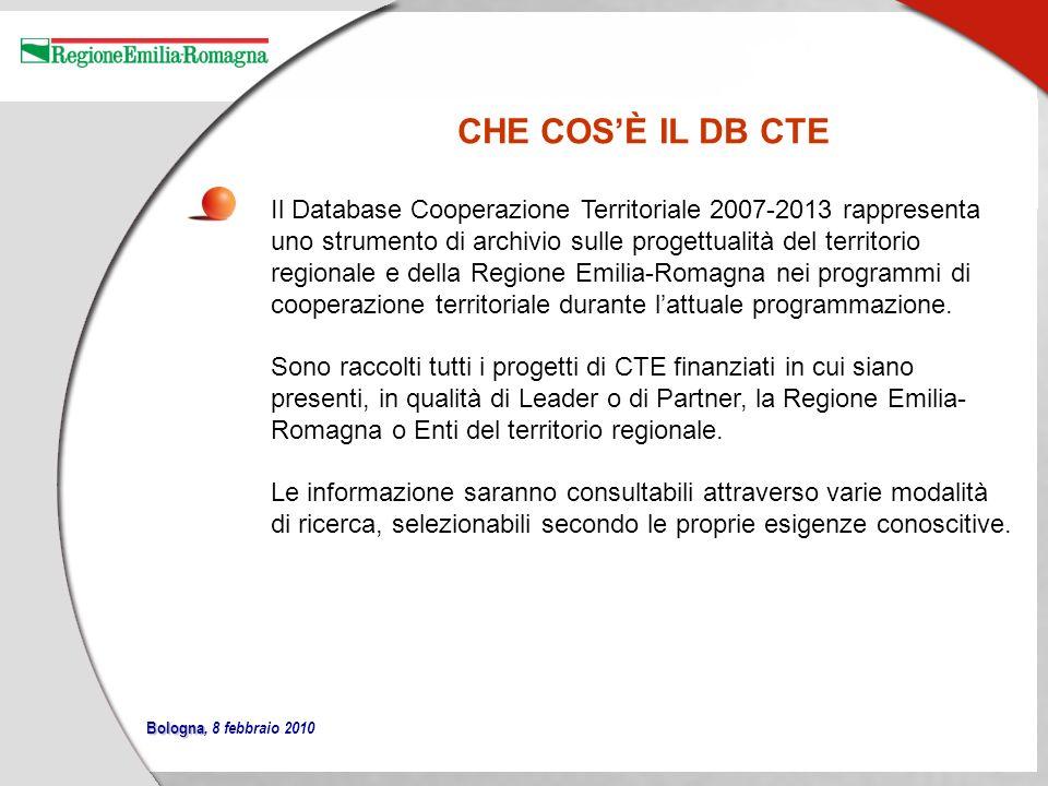 Bologna Bologna, 8 febbraio 2010 CHE COSÈ IL DB CTE Il Database Cooperazione Territoriale 2007-2013 rappresenta uno strumento di archivio sulle progettualità del territorio regionale e della Regione Emilia-Romagna nei programmi di cooperazione territoriale durante lattuale programmazione.