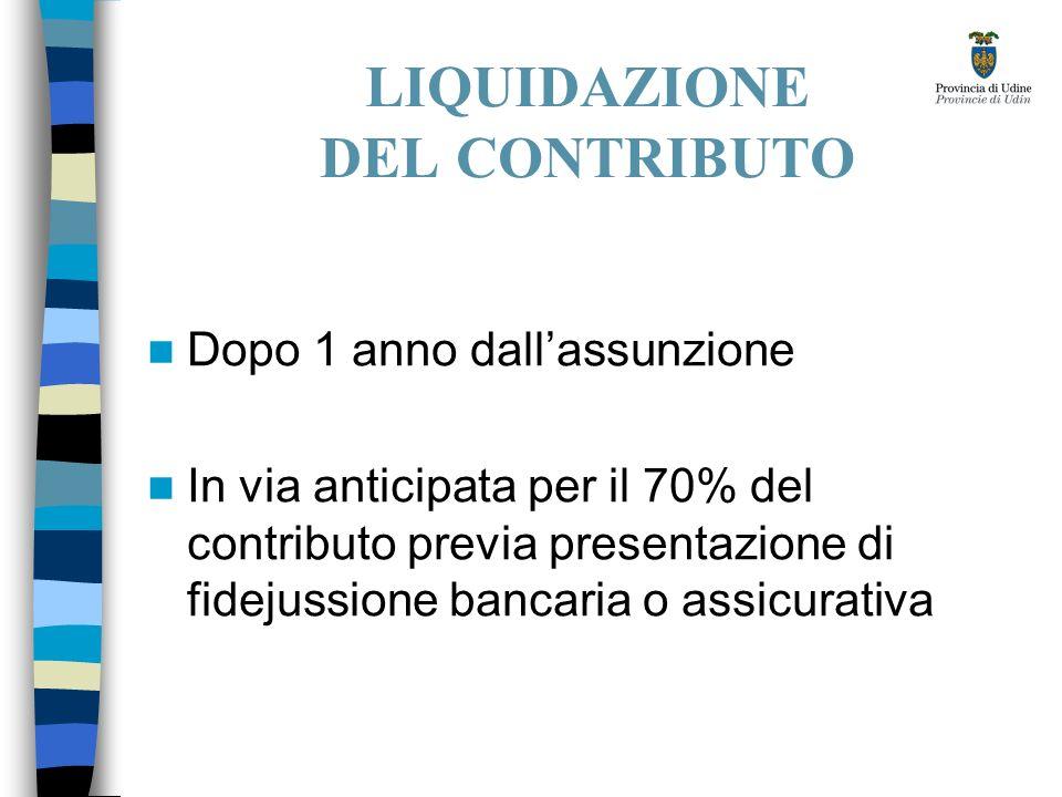 LIQUIDAZIONE DEL CONTRIBUTO Dopo 1 anno dallassunzione In via anticipata per il 70% del contributo previa presentazione di fidejussione bancaria o assicurativa