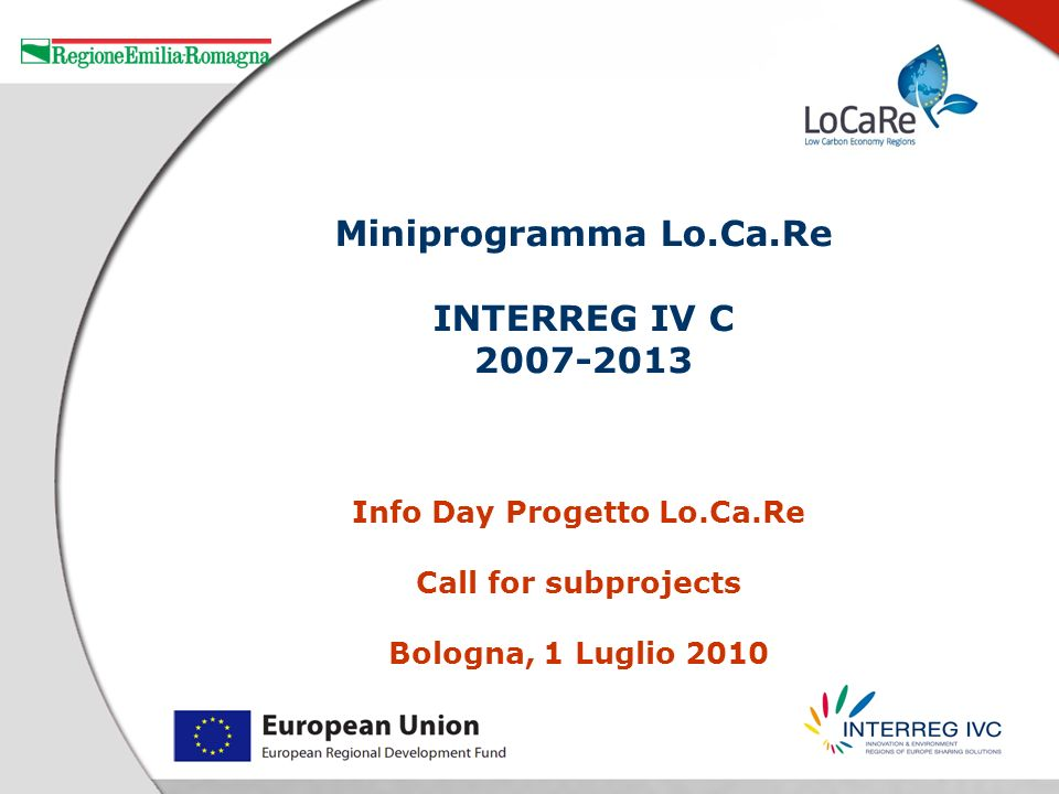 Info Day Progetto Lo.Ca.Re Call for subprojects Bologna, 1 Luglio 2010 Miniprogramma Lo.Ca.Re INTERREG IV C 2007-2013
