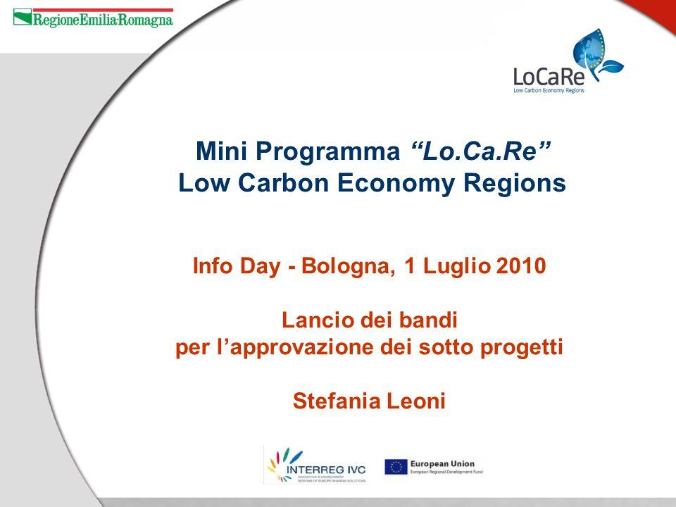 Info Day - Bologna, 1 Luglio 2010 Lancio dei bandi per lapprovazione dei sotto progetti Stefania Leoni Mini Programma Lo.Ca.Re Low Carbon Economy Regions