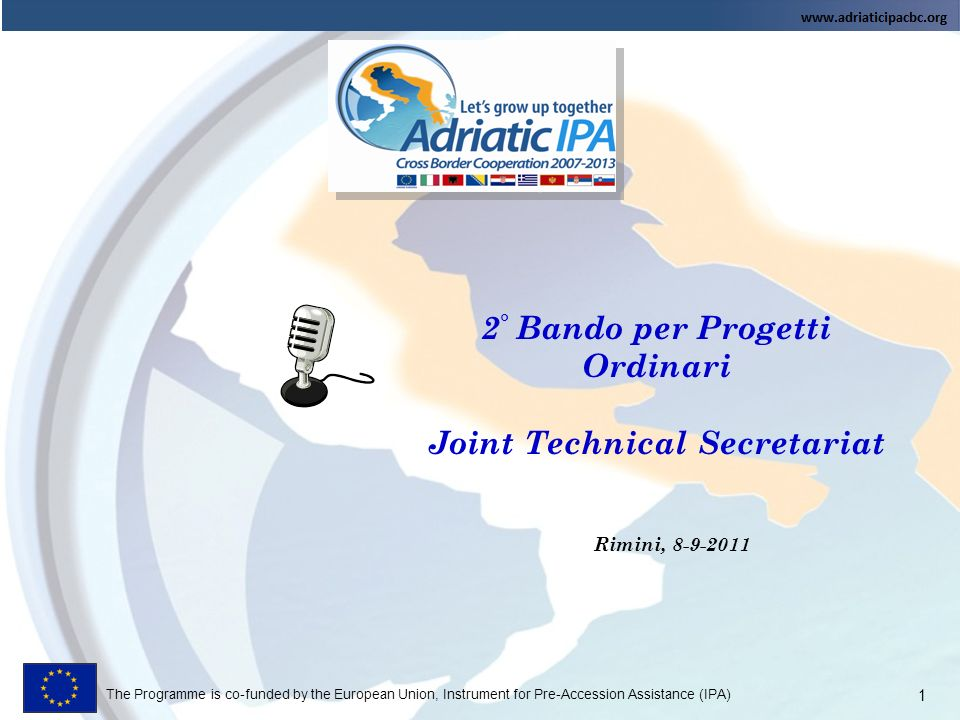 The Programme is co-funded by the European Union, Instrument for Pre-Accession Assistance (IPA) 2 ° Bando per Progetti Ordinari Joint Technical Secretariat Rimini, 8-9-2011 1