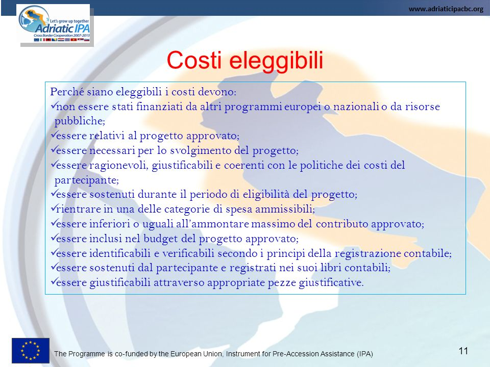 The Programme is co-funded by the European Union, Instrument for Pre-Accession Assistance (IPA) Costi eleggibili 11 Perché siano eleggibili i costi de