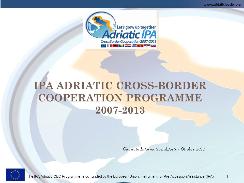 The IPA Adriatic CBC Programme is co-funded by the European Union, Instrument for Pre-Accession Assistance (IPA) Giornate Informative, Agosto - Ottobre 2011 2
