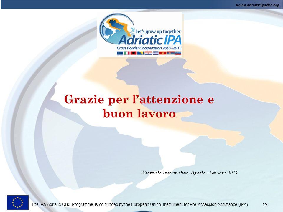 The IPA Adriatic CBC Programme is co-funded by the European Union, Instrument for Pre-Accession Assistance (IPA) Grazie per lattenzione e buon lavoro Giornate Informative, Agosto - Ottobre 2011 13