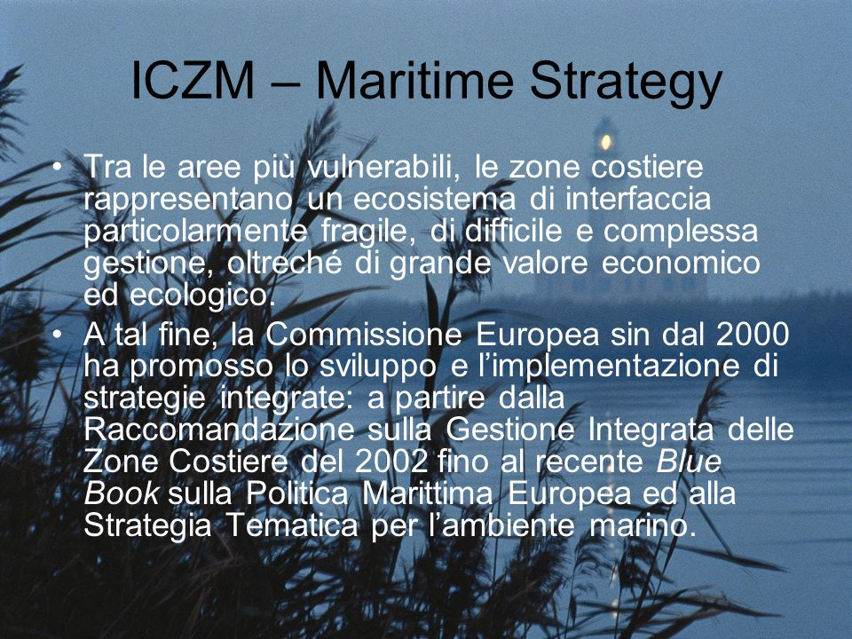 ICZM – Maritime Strategy Tra le aree più vulnerabili, le zone costiere rappresentano un ecosistema di interfaccia particolarmente fragile, di difficile e complessa gestione, oltreché di grande valore economico ed ecologico.
