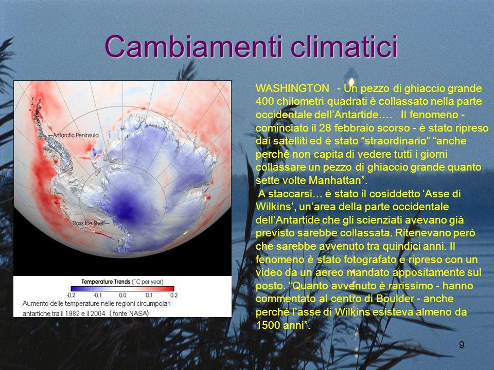 9 Cambiamenti climatici WASHINGTON - Un pezzo di ghiaccio grande 400 chilometri quadrati è collassato nella parte occidentale dellAntartide…. Il fenom