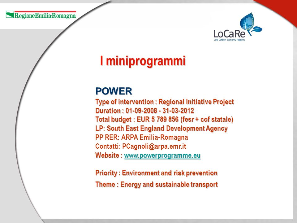 POWER Type of intervention : Regional Initiative Project Duration : Total budget : EUR (fesr + cof statale) LP: South East England Development Agency PP RER: ARPA Emilia-Romagna Contatti: Website :     Priority : Environment and risk prevention Theme : Energy and sustainable transport I miniprogrammi