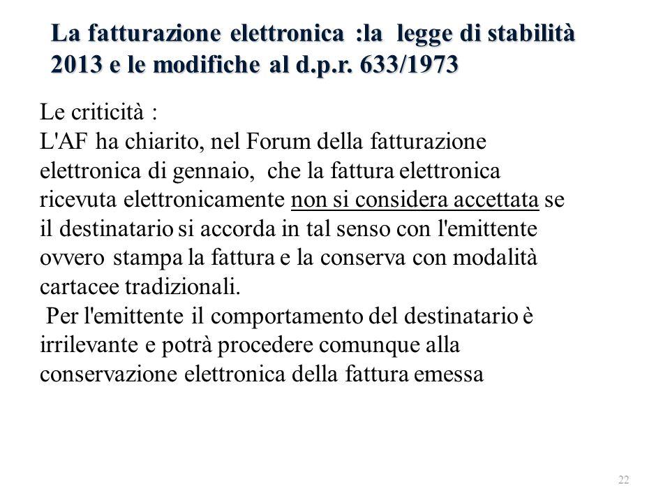 La fatturazione elettronica :la legge di stabilità 2013 e le modifiche al d.p.r. 633/1973 Le criticità : L'AF ha chiarito, nel Forum della fatturazion