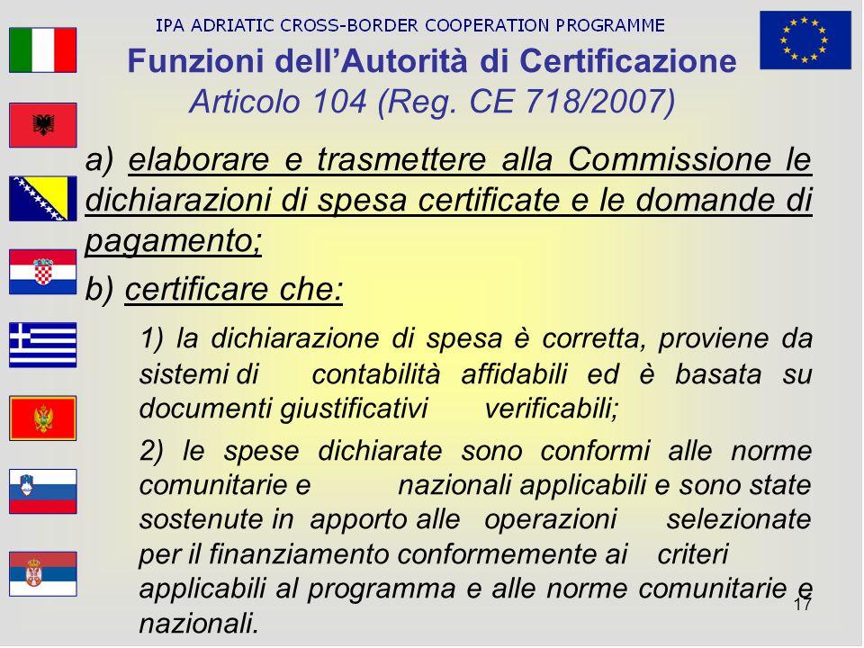 17 Funzioni dellAutorità di Certificazione Articolo 104 (Reg. CE 718/2007) a) elaborare e trasmettere alla Commissione le dichiarazioni di spesa certi