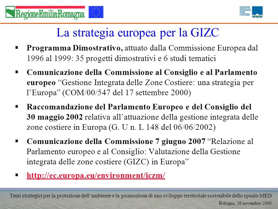Temi strategici per la protezione dellambiente e la promozione di uno sviluppo territoriale sostenibile dello spazio MED Bologna, 26 novembre 2008 La strategia europea per la GIZC Programma Dimostrativo, attuato dalla Commissione Europea dal 1996 al 1999: 35 progetti dimostrativi e 6 studi tematici Comunicazione della Commissione al Consiglio e al Parlamento europeo Gestione Integrata delle Zone Costiere: una strategia per lEuropa (COM/00/547 del 17 settembre 2000) Raccomandazione del Parlamento Europeo e del Consiglio del 30 maggio 2002 relativa allattuazione della gestione integrata delle zone costiere in Europa (G.