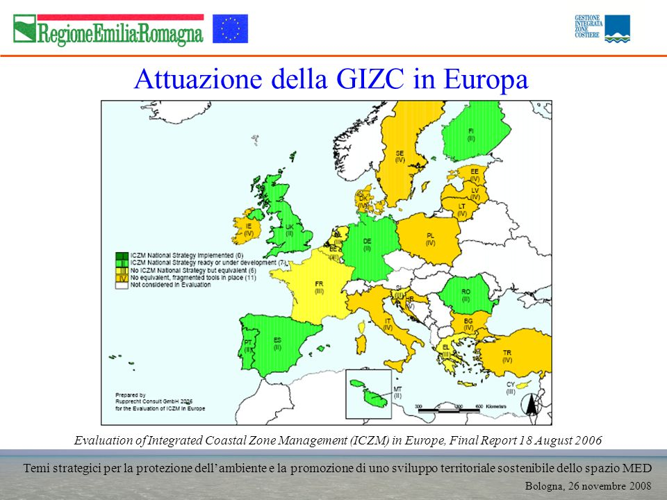 Temi strategici per la protezione dellambiente e la promozione di uno sviluppo territoriale sostenibile dello spazio MED Bologna, 26 novembre 2008 Attuazione della GIZC in Europa Evaluation of Integrated Coastal Zone Management (ICZM) in Europe, Final Report 18 August 2006