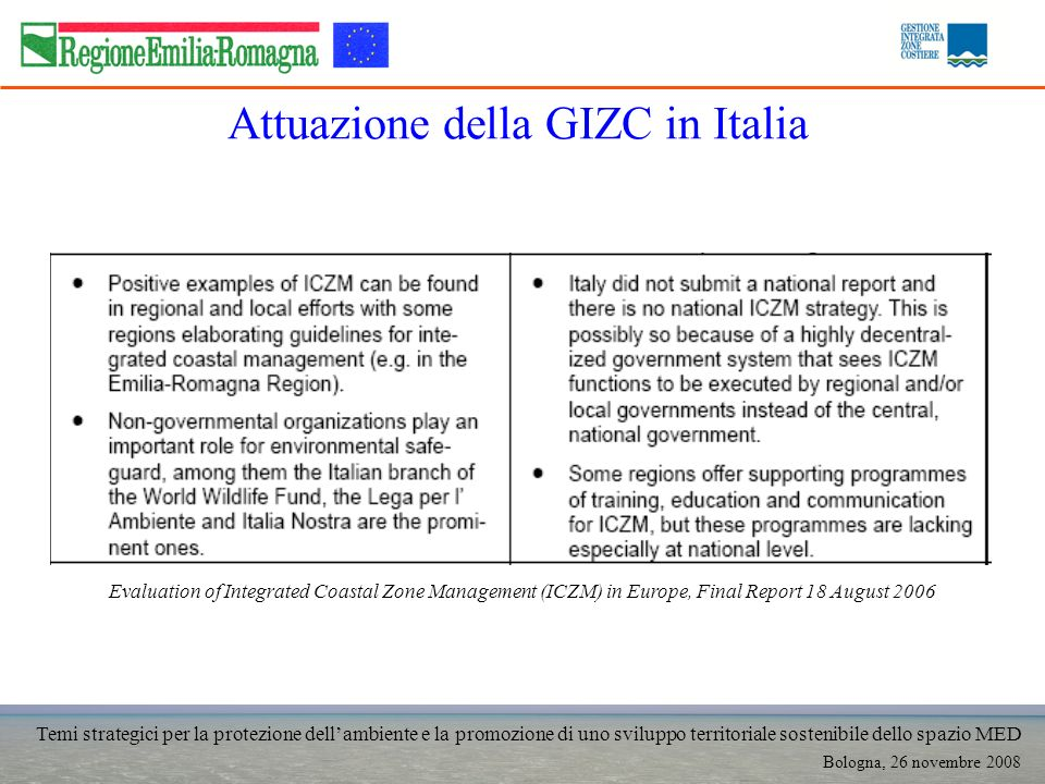 Temi strategici per la protezione dellambiente e la promozione di uno sviluppo territoriale sostenibile dello spazio MED Bologna, 26 novembre 2008 Attuazione della GIZC in Italia Evaluation of Integrated Coastal Zone Management (ICZM) in Europe, Final Report 18 August 2006