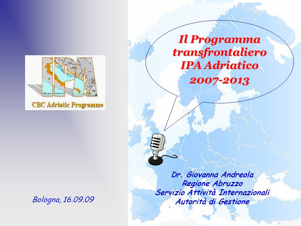 Dr. Giovanna Andreola Regione Abruzzo Servizio Attività Internazionali Autorità di Gestione Il Programma transfrontaliero IPA Adriatico 2007-2013 Bolo