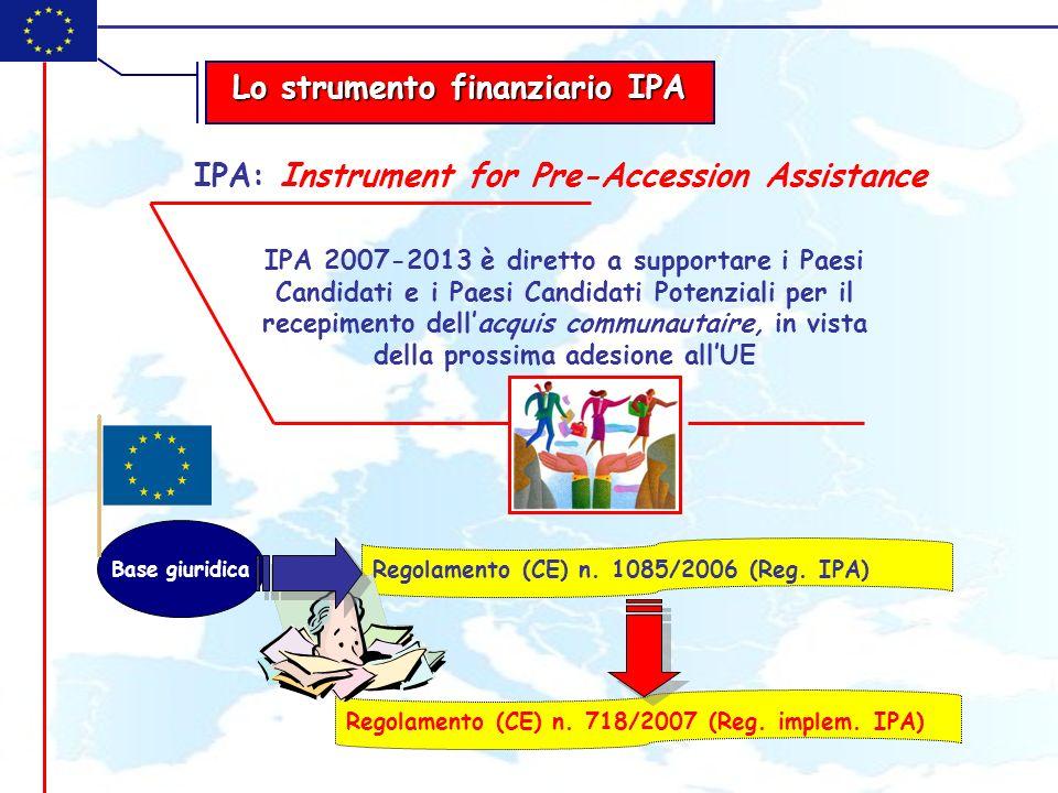 Lo strumento finanziario IPA IPA: Instrument for Pre-Accession Assistance IPA 2007-2013 è diretto a supportare i Paesi Candidati e i Paesi Candidati Potenziali per il recepimento dellacquis communautaire, in vista della prossima adesione allUE Regolamento (CE) n.